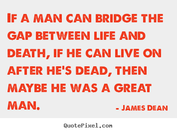 Quotes about life - If a man can bridge the gap between life and death, if he can live..