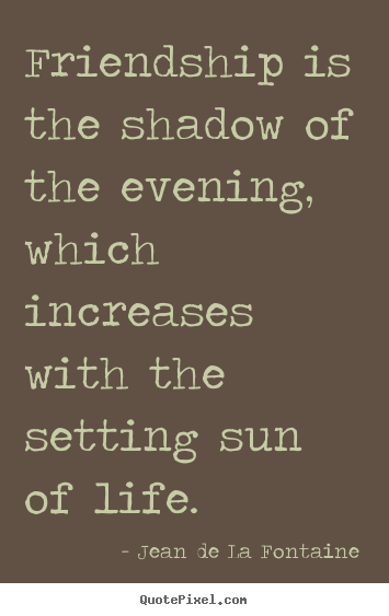 Customize picture quotes about life - Friendship is the shadow of the evening, which increases with the..