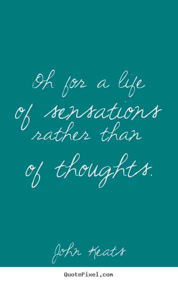 Quotes about life - Oh for a life of sensations rather than of thoughts.