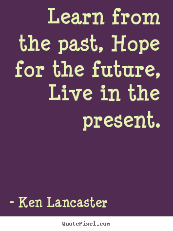 Learn from the past, hope for the future, live in.. Ken Lancaster greatest life sayings