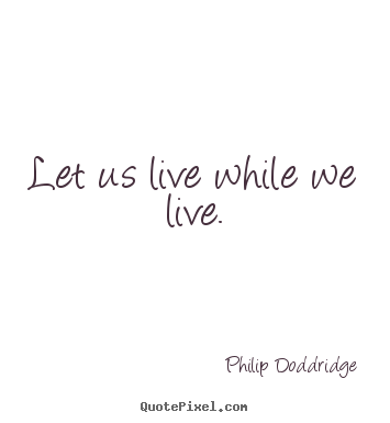 Make custom picture quotes about life - Let us live while we live.