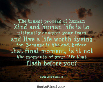 Quotes about life - The truest process of human kind and human life..