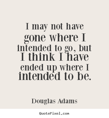 Douglas Adams picture quotes - I may not have gone where i intended to go, but i think.. - Life quote