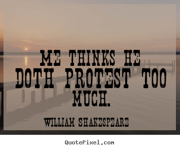 William Shakespeare picture quotes - Me thinks he doth protest too much. - Life quote