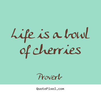 Life is a bowl of cherries Proverb good life sayings