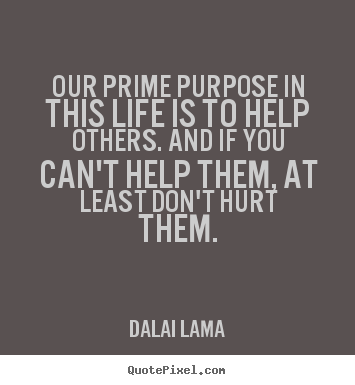 Our prime purpose in this life is to help.. Dalai Lama popular life sayings