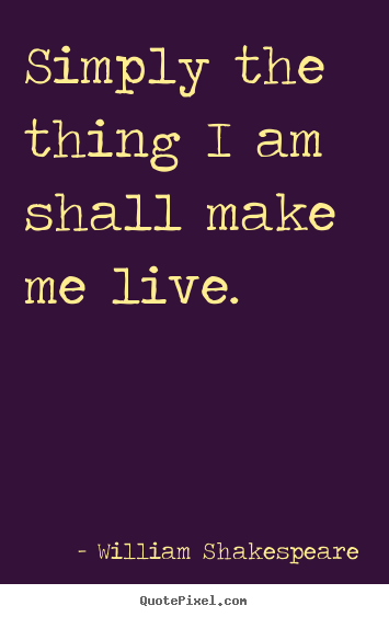 Make custom picture quotes about life - Simply the thing i am shall make me live.