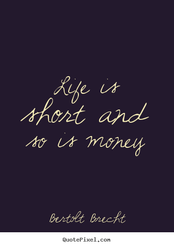 Life is short and so is money Bertolt Brecht top life quotes