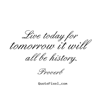 Customize picture quotes about life - Live today for tomorrow it will all be history.