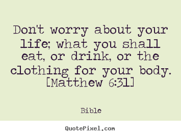 Don't worry about your life; what you shall eat, or drink, or the.. Bible popular life quotes