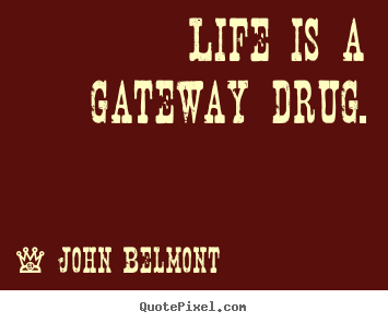 John Belmont picture sayings - Life is a gateway drug. - Life quote