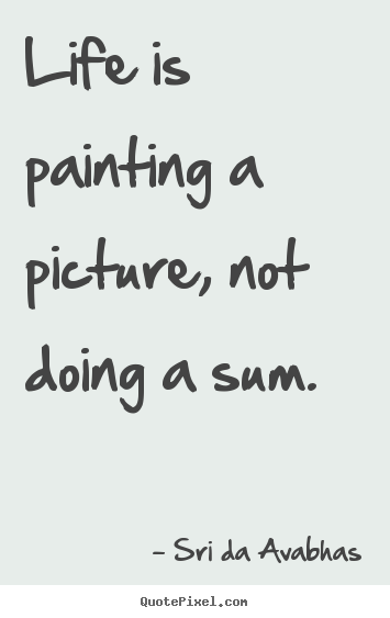 Life is painting a picture, not doing a.. Sri Da Avabhas good life sayings