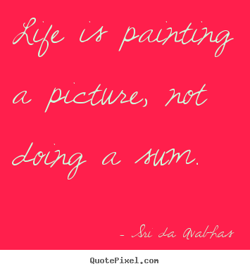 Life is painting a picture, not doing a sum. Sri Da Avabhas best life quotes
