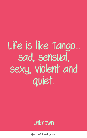 Unknown image quotes - Life is like tango... sad, sensual, sexy, violent and quiet. - Life quotes