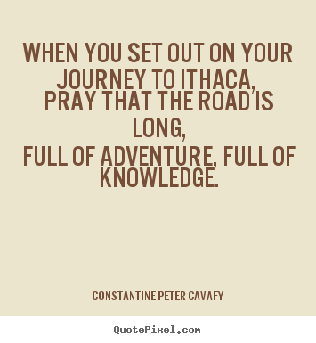 Quotes about life - When you set out on your journey to ithaca, pray that the road is long,full..