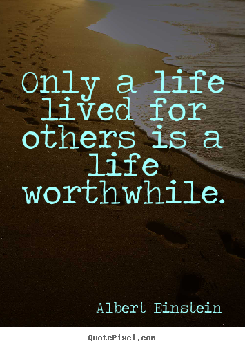Albert Einstein Quotes - Only a life lived for others is a life worthwhile.