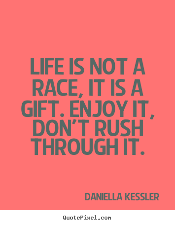 Sayings about life - Life is not a race, it is a gift. enjoy it, don't rush through..