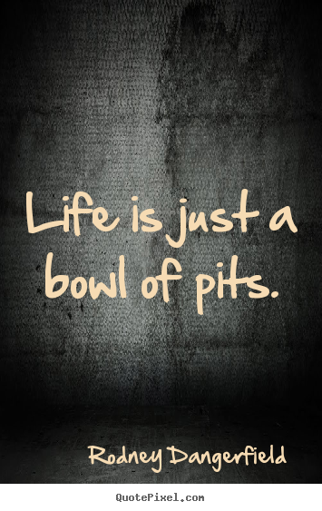 Life quotes - Life is just a bowl of pits.