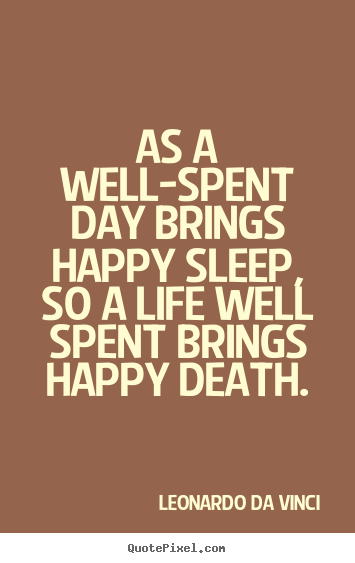 Life quotes - As a well-spent day brings happy sleep, so a life well spent..