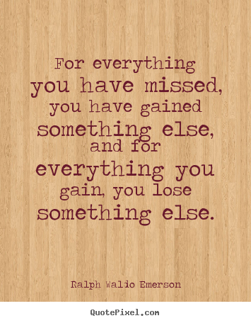 For everything you have missed, you have gained.. Ralph Waldo Emerson greatest life quote