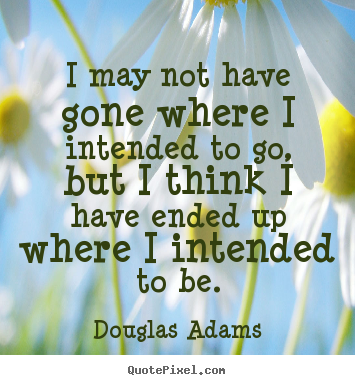 Life quote - I may not have gone where i intended to go, but i think i have..