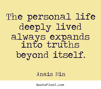 The personal life deeply lived always expands into.. Anais Nin  life quote