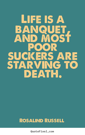 Life is a banquet, and most poor suckers.. Rosalind Russell good life quotes