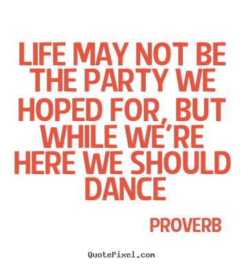 Life may not be the party we hoped for, but while we're here.. Proverb great life quotes