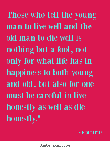 Life quotes - Those who tell the young man to live well and the old man to die well..