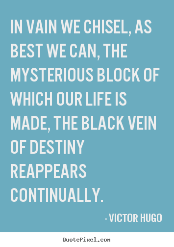 In vain we chisel, as best we can, the mysterious block.. Victor Hugo  life quotes