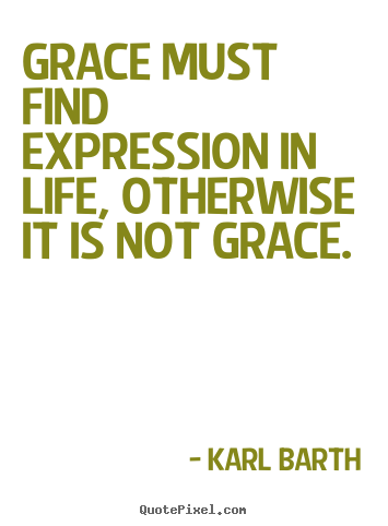 Quote about life - Grace must find expression in life, otherwise it is not..