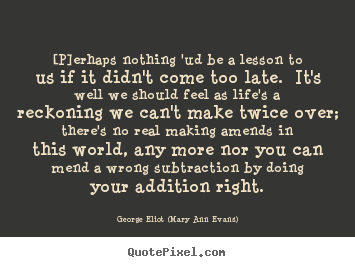 [p]erhaps nothing 'ud be a lesson to us if it didn't come too late. .. George Eliot (Mary Ann Evans) great life quotes