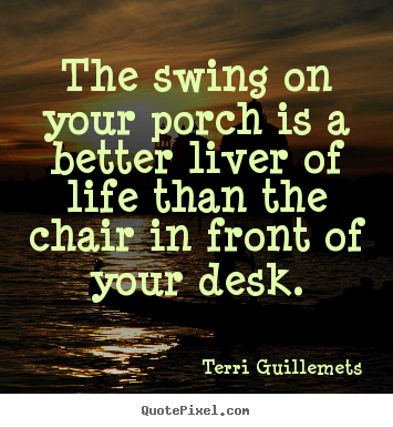 Make picture quotes about life - The swing on your porch is a better liver of life than the chair..