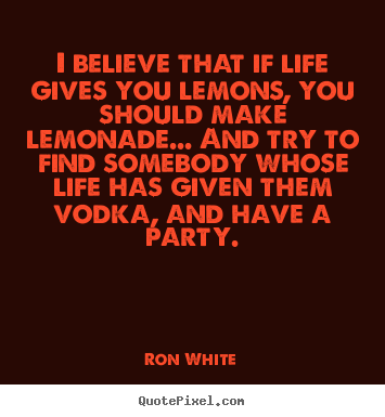 Quotes about life - I believe that if life gives you lemons, you should make..