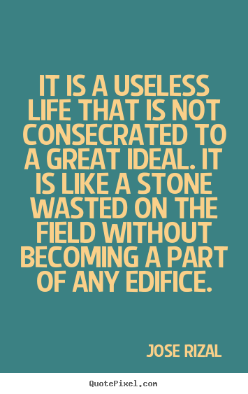 Jose Rizal photo quotes - It is a useless life that is not consecrated to a great ideal. it.. - Life quote
