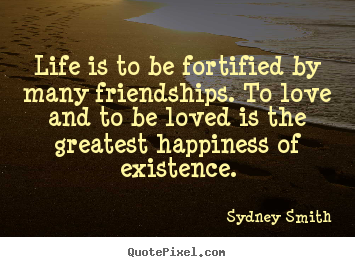 Life is to be fortified by many friendships. to love and to.. Sydney Smith popular life quotes