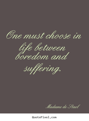 Madame De Stael photo quote - One must choose in life between boredom and suffering. - Life quotes