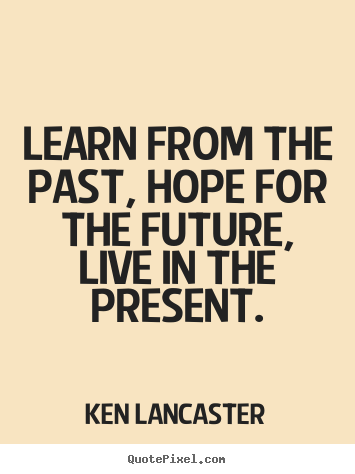 How to make poster sayings about life - Learn from the past, hope for the future, live in the..