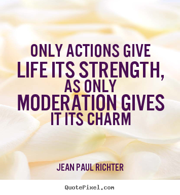 Quotes about life - Only actions give life its strength, as only moderation..