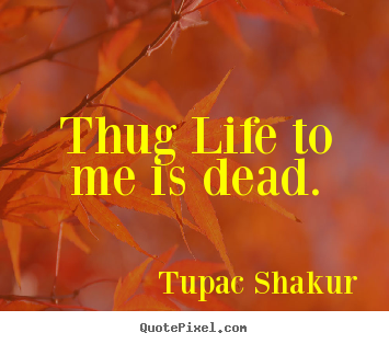 Quotes about life - Thug life to me is dead.