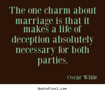 Life quote - The one charm about marriage is that it makes a life of deception..