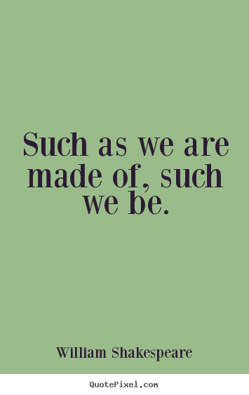 How to make picture quotes about life - Such as we are made of, such we be.