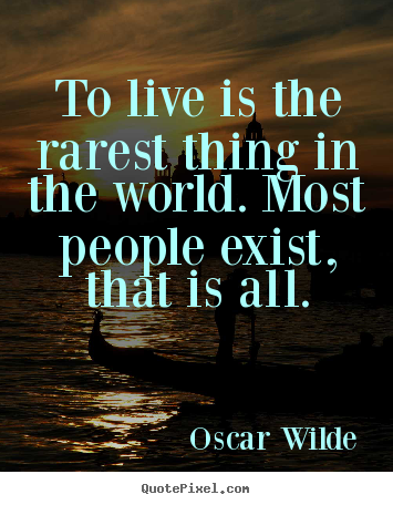 Oscar Wilde picture quotes - To live is the rarest thing in the world. most people exist,.. - Life quotes