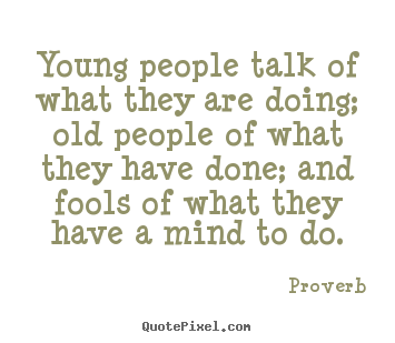 Proverb picture quotes - Young people talk of what they are doing; old people of what they.. - Life quotes
