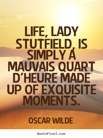 Oscar Wilde picture quotes - Life, lady stutfield, is simply a mauvais quart d'heure.. - Life quotes