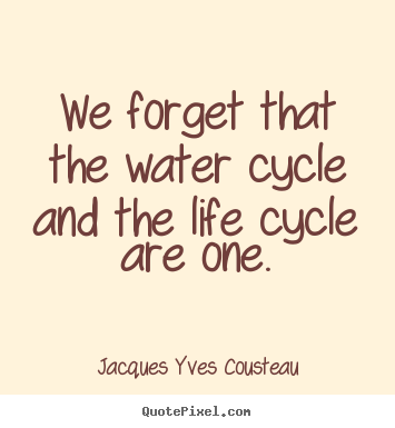 We forget that the water cycle and the life cycle.. Jacques Yves Cousteau popular life quotes