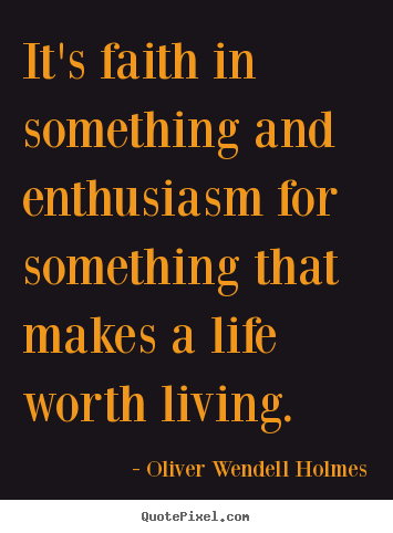 It's faith in something and enthusiasm for something.. Oliver Wendell Holmes famous life quotes