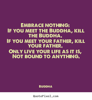 Quotes about life - Embrace nothing: if you meet the buddha, kill..
