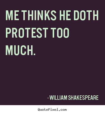 Sayings about life - Me thinks he doth protest too much.