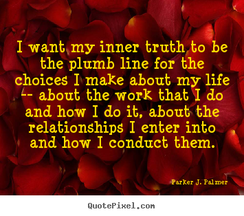 Parker J. Palmer image quote - I want my inner truth to be the plumb line for.. - Life quotes